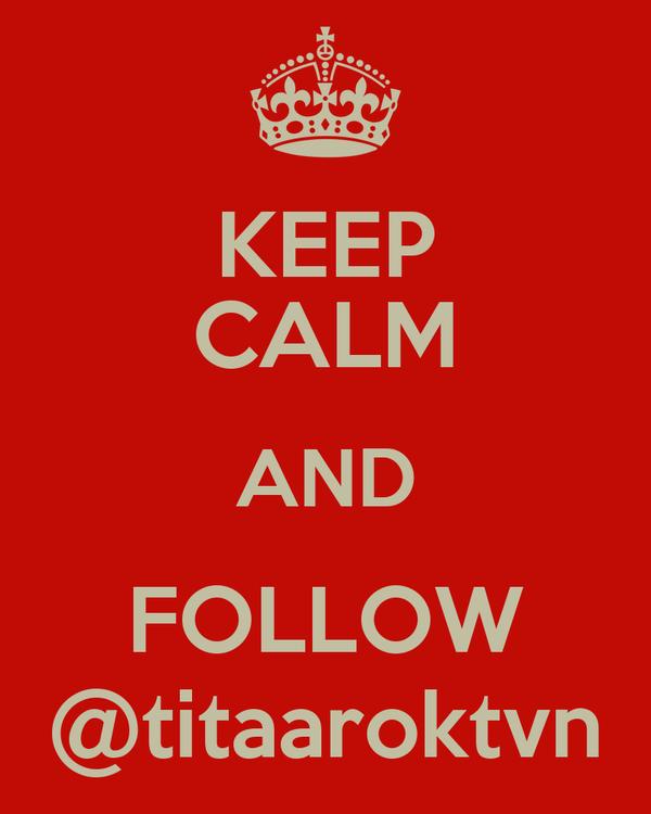 KEEP CALM AND FOLLOW @titaaroktvn