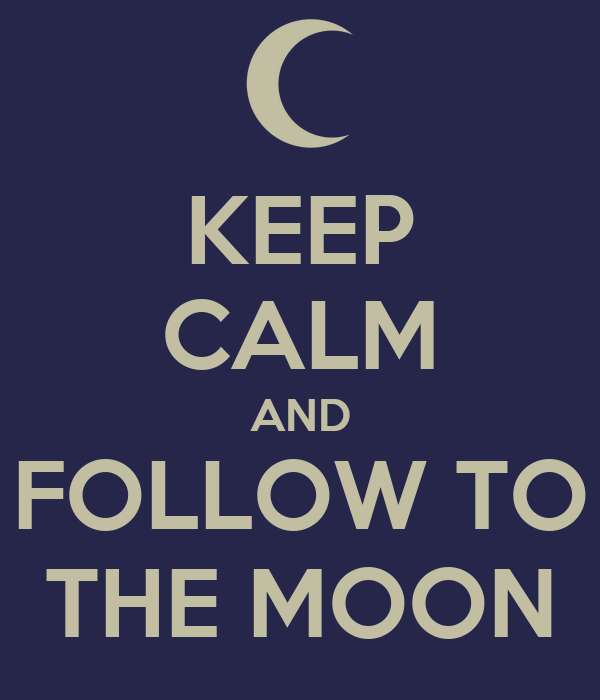 KEEP CALM AND FOLLOW TO THE MOON