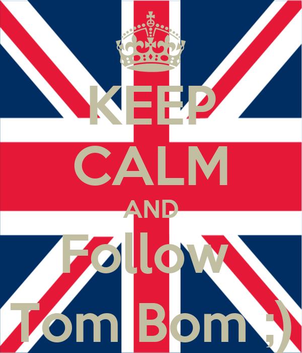 KEEP CALM AND Follow  Tom Bom ;)