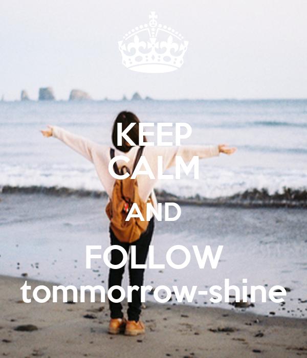 KEEP CALM AND FOLLOW tommorrow-shine