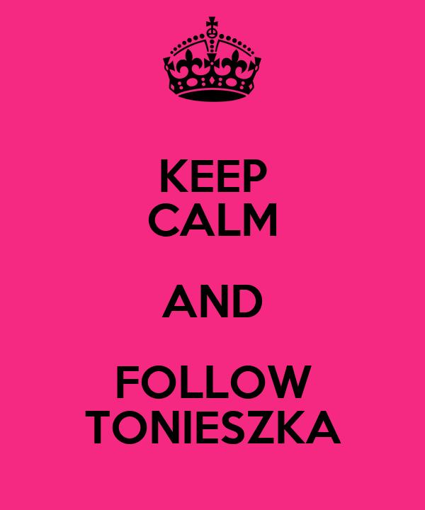 KEEP CALM AND FOLLOW TONIESZKA