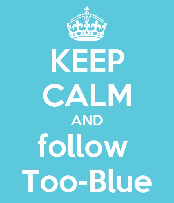 KEEP CALM AND follow  Too-Blue