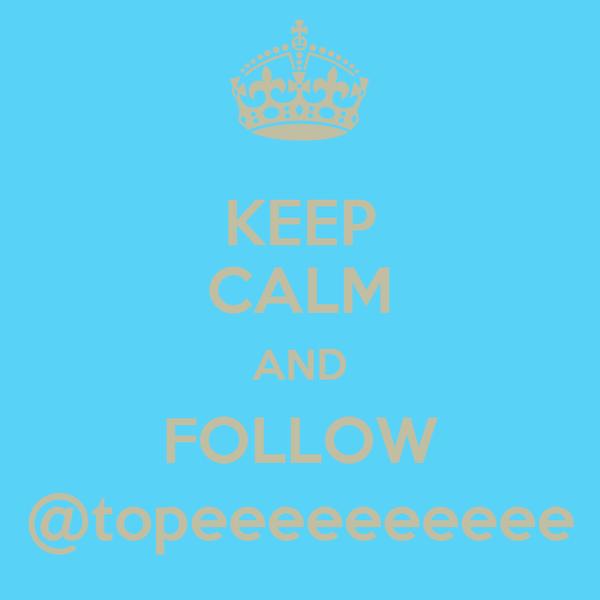 KEEP CALM AND FOLLOW @topeeeeeeeeee