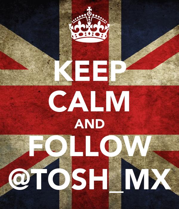 KEEP CALM AND FOLLOW @TOSH_MX