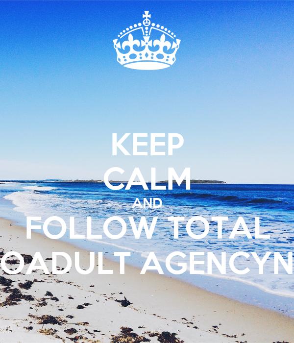KEEP CALM AND FOLLOW TOTAL OADULT AGENCYN