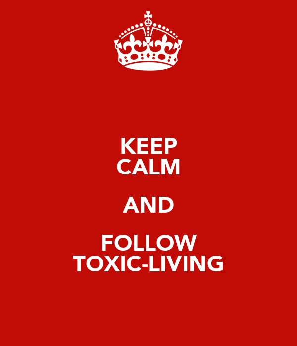 KEEP CALM AND FOLLOW TOXIC-LIVING