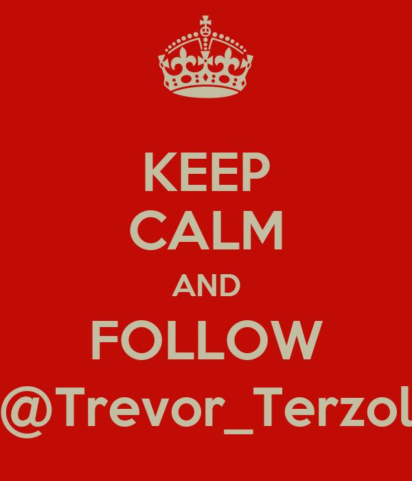 KEEP CALM AND FOLLOW @Trevor_Terzol