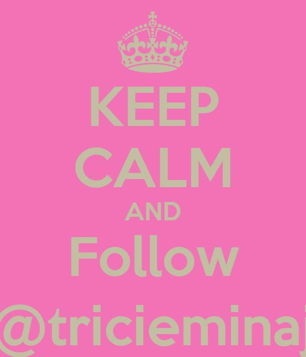 KEEP CALM AND Follow @tricieminaj