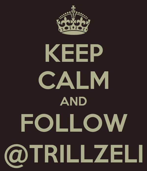 KEEP CALM AND FOLLOW @TRILLZELI