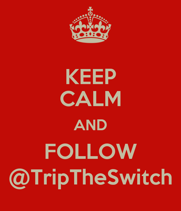 KEEP CALM AND FOLLOW @TripTheSwitch