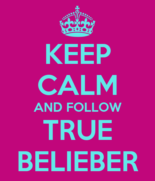 KEEP CALM AND FOLLOW TRUE BELIEBER