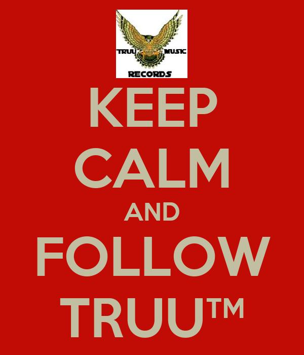 KEEP CALM AND FOLLOW TRUU™