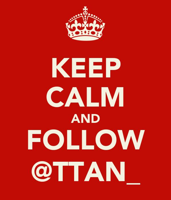 KEEP CALM AND FOLLOW @TTAN_