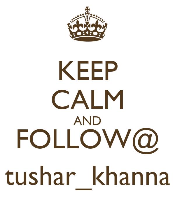 KEEP CALM AND FOLLOW@ tushar_khanna