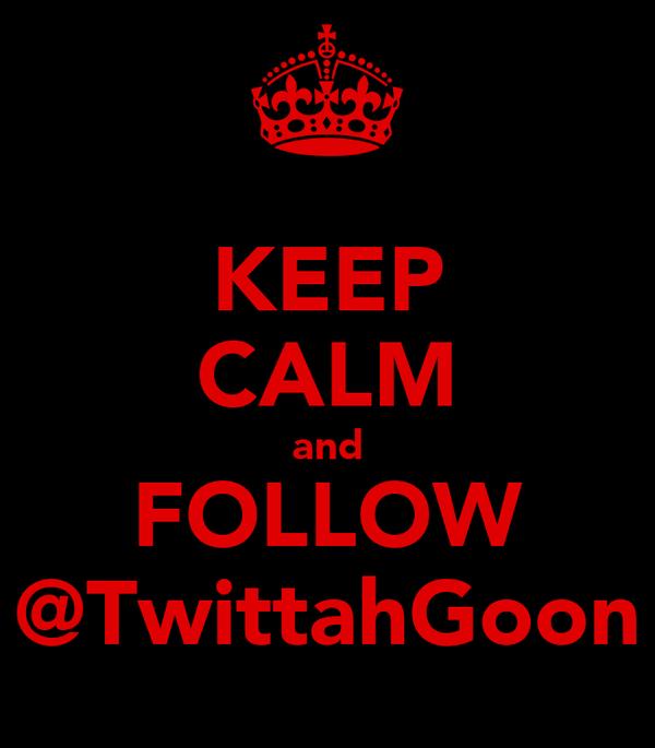 KEEP CALM and FOLLOW @TwittahGoon