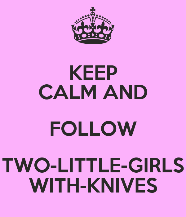 KEEP CALM AND FOLLOW TWO-LITTLE-GIRLS WITH-KNIVES