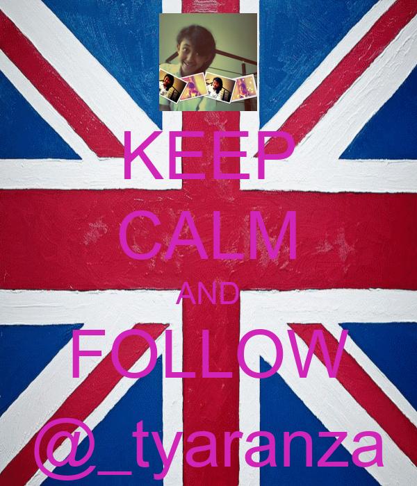 KEEP CALM AND FOLLOW @_tyaranza