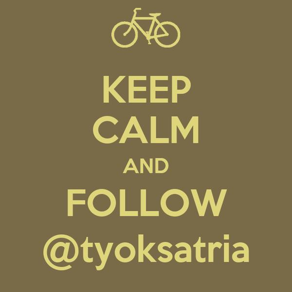 KEEP CALM AND FOLLOW @tyoksatria