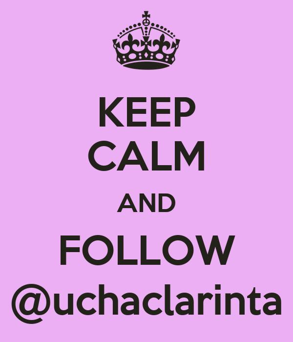 KEEP CALM AND FOLLOW @uchaclarinta
