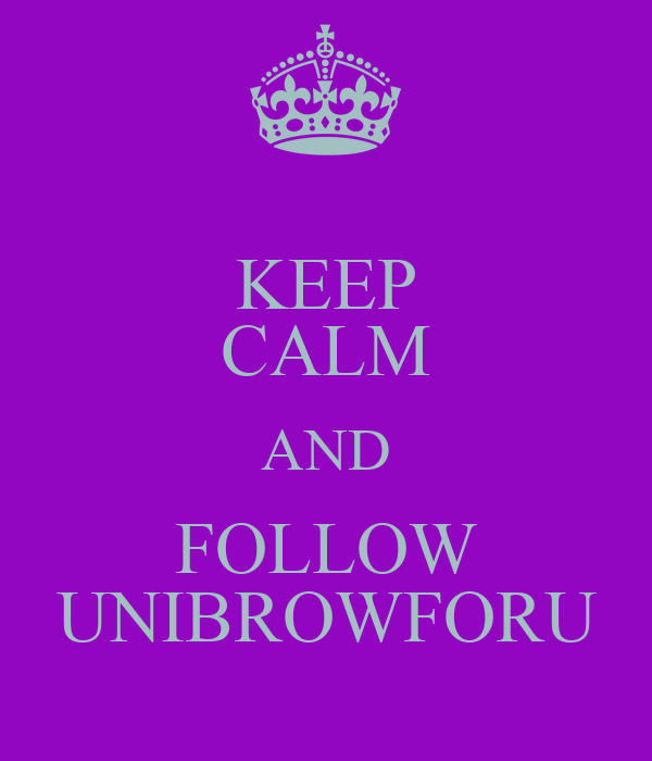 KEEP CALM AND FOLLOW UNIBROWFORU