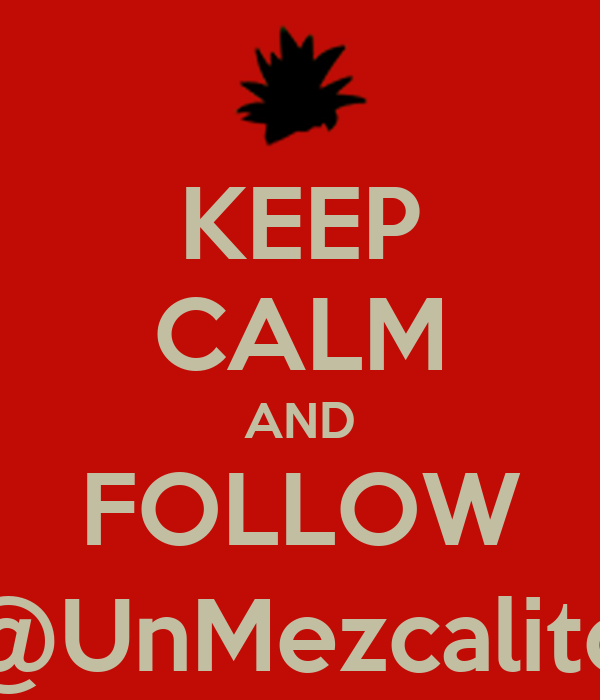 KEEP CALM AND FOLLOW @UnMezcalito