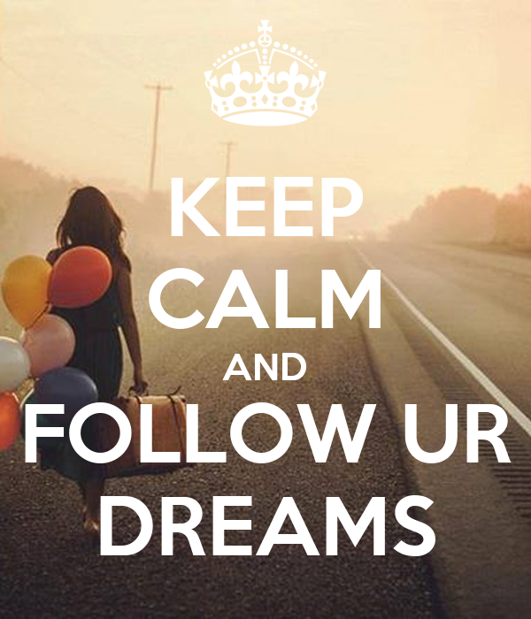 KEEP CALM AND FOLLOW UR DREAMS