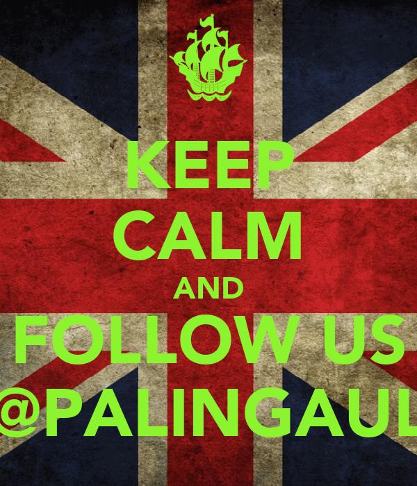 KEEP CALM AND FOLLOW US @PALINGAUL