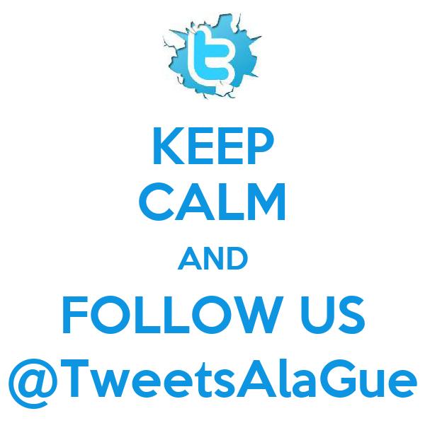 KEEP CALM AND FOLLOW US @TweetsAlaGue