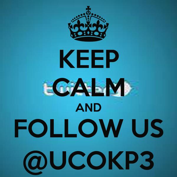 KEEP CALM AND FOLLOW US @UCOKP3