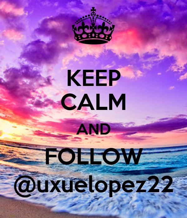 KEEP CALM AND FOLLOW @uxuelopez22