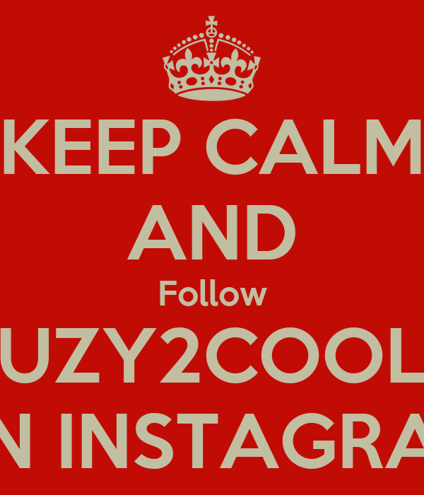 KEEP CALM AND Follow UZY2COOL ON INSTAGRAM