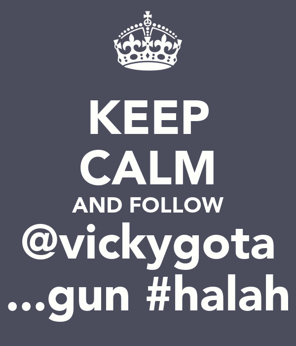 KEEP CALM AND FOLLOW @vickygota ...gun #halah