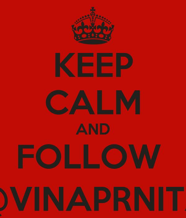 KEEP CALM AND FOLLOW  @VINAPRNITA
