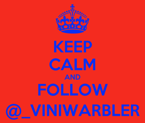 KEEP CALM AND FOLLOW @_VINIWARBLER