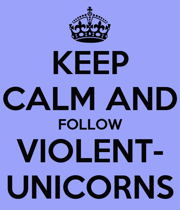 KEEP CALM AND FOLLOW VIOLENT- UNICORNS