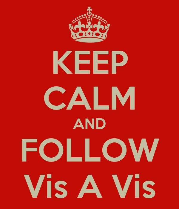 KEEP CALM AND FOLLOW Vis A Vis