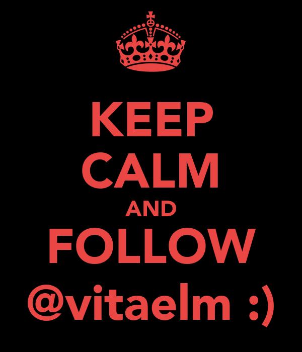 KEEP CALM AND FOLLOW @vitaelm :)