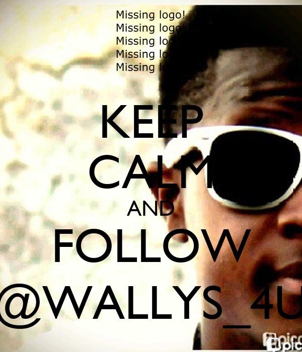 KEEP CALM AND FOLLOW @WALLYS_4U