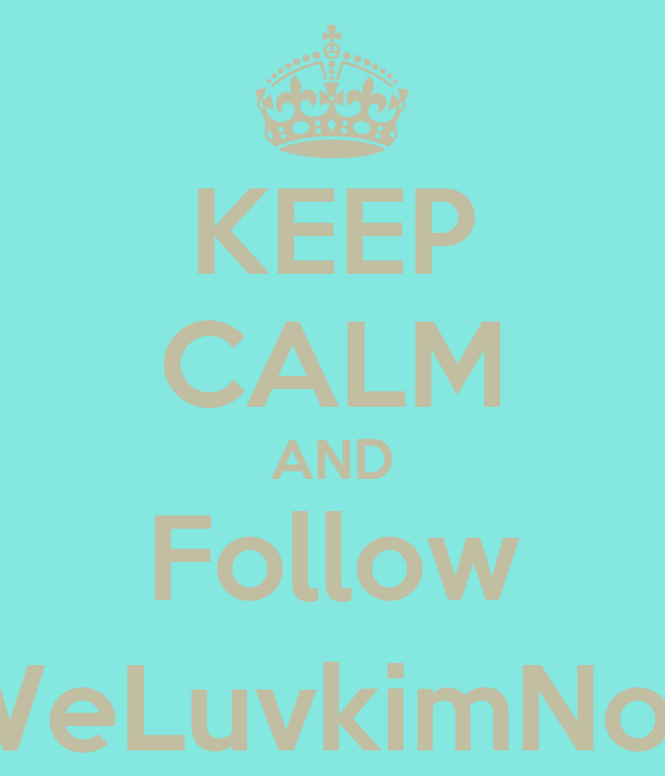 KEEP CALM AND Follow @WeLuvkimNoelK