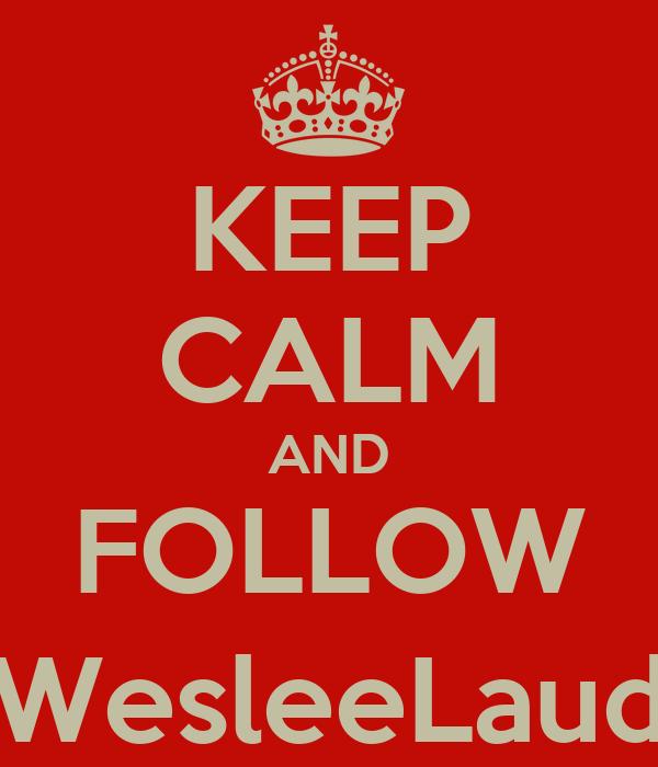 KEEP CALM AND FOLLOW @WesleeLauder