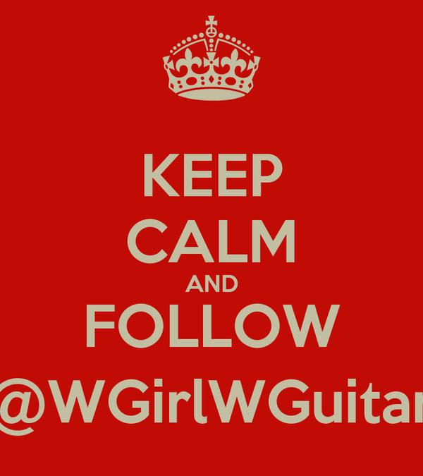 KEEP CALM AND FOLLOW @WGirlWGuitar