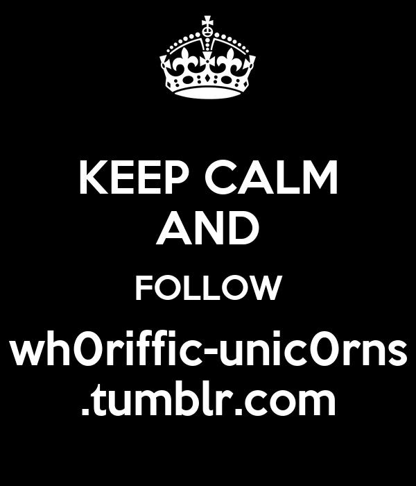KEEP CALM AND FOLLOW wh0riffic-unic0rns .tumblr.com