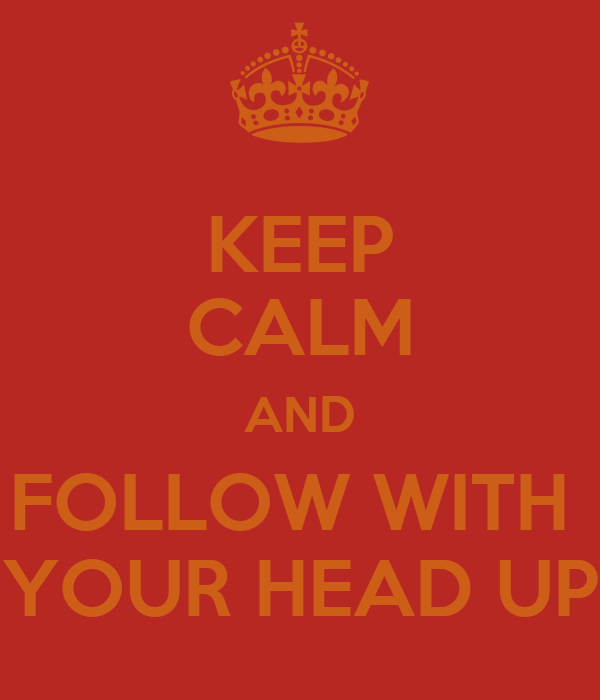 KEEP CALM AND FOLLOW WITH  YOUR HEAD UP