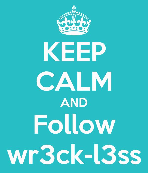 KEEP CALM AND Follow wr3ck-l3ss