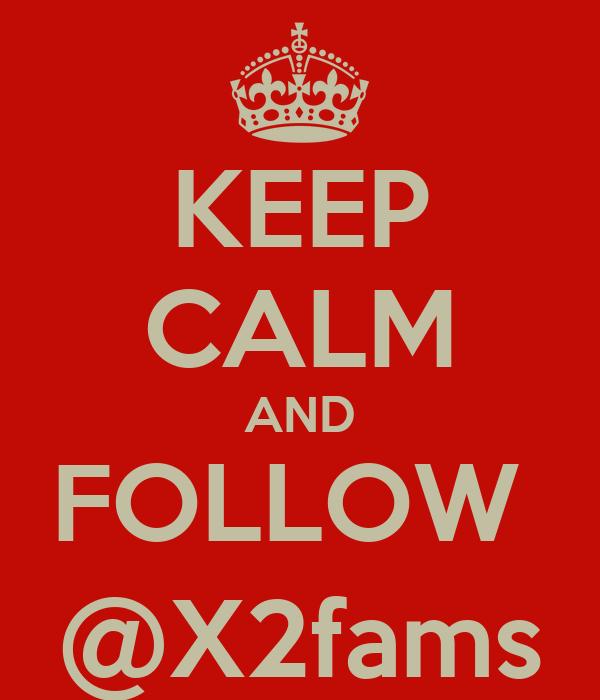 KEEP CALM AND FOLLOW  @X2fams
