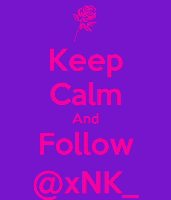 Keep Calm And Follow @xNK_