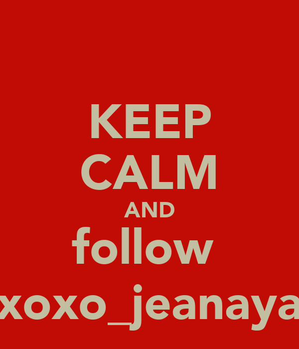 KEEP CALM AND follow  xoxo_jeanaya