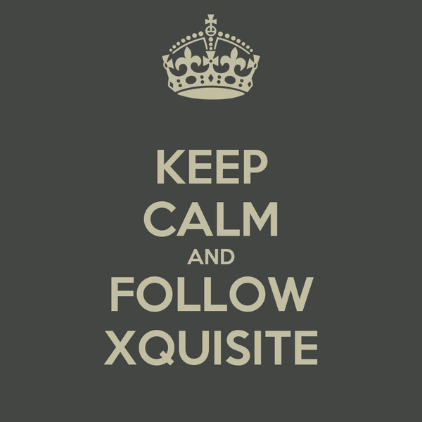 KEEP CALM AND FOLLOW XQUISITE