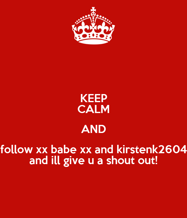 KEEP CALM AND follow xx babe xx and kirstenk2604 and ill give u a shout out!