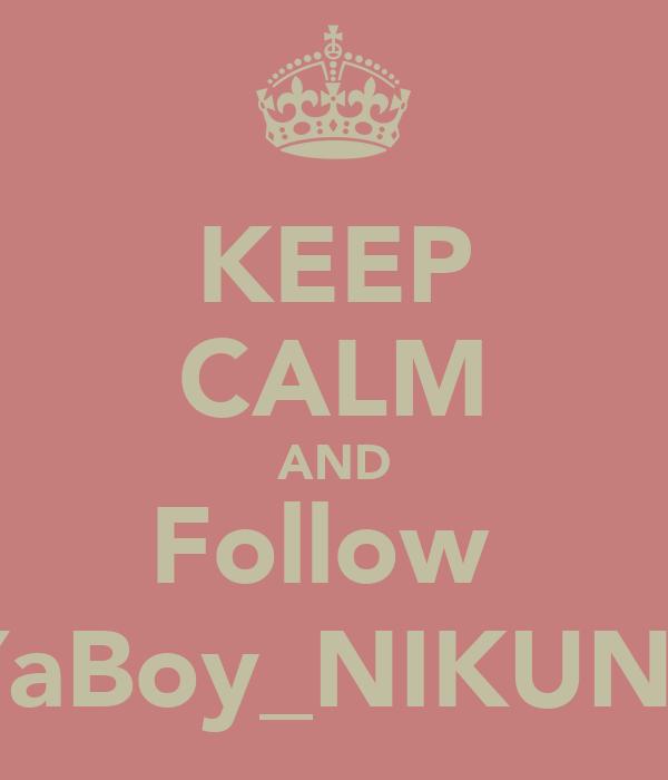 KEEP CALM AND Follow  YaBoy_NIKUNJ